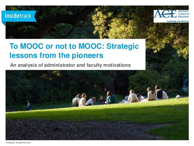 1Confidential © InsideTrack, 2013 To MOOC or not to MOOC: Strategic lessons from the pioneers An analysis of administrator...