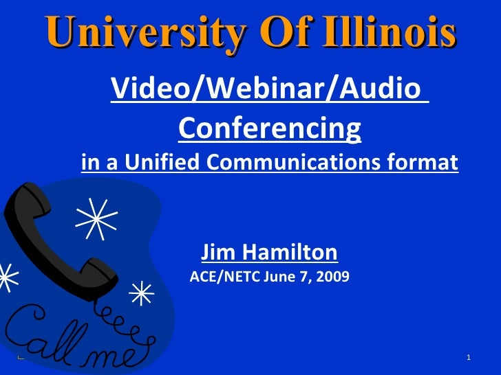 University Of Illinois Video/Webinar/Audio  Conferencing in a Unified Communications format Jim Hamilton ACE/NETC June 7, ...