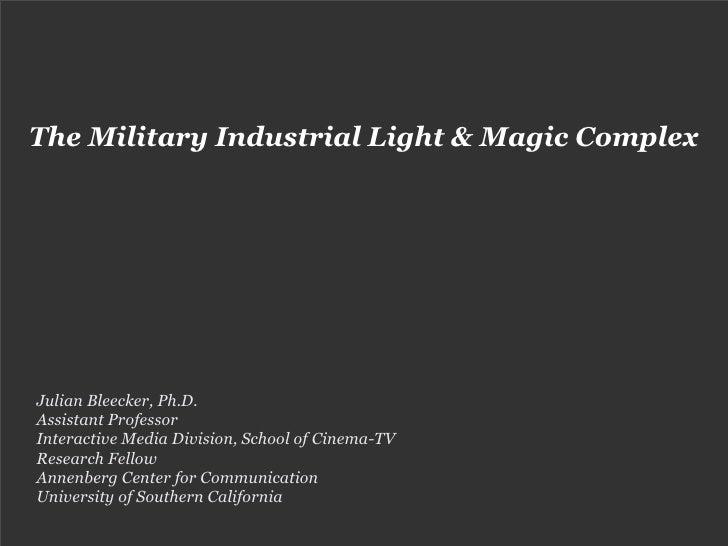 The Military Industrial Light & Magic Complex     Julian Bleecker, Ph.D. Assistant Professor Interactive Media Division, S...