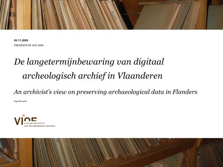 09.11.2009 PRESENTATIE ACE 2009 De langetermijnbewaring van digitaal archeologisch archief in Vlaanderen   An archivist's ...