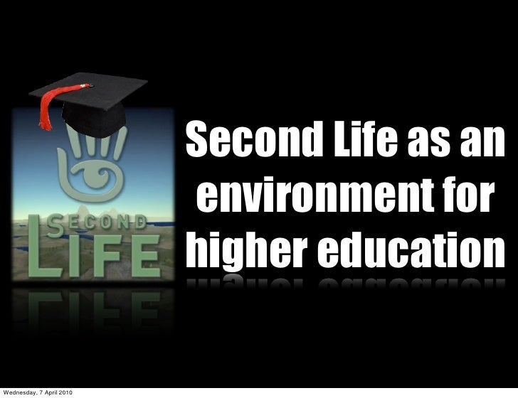 Second Life as an                           environment for                           higher education  Wednesday, 7 April...