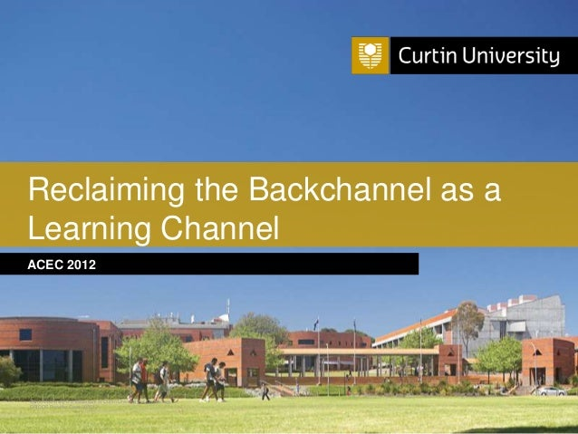 Reclaiming the Backchannel as aLearning ChannelACEC 2012Curtin University is a trademark of Curtin University of Technolog...
