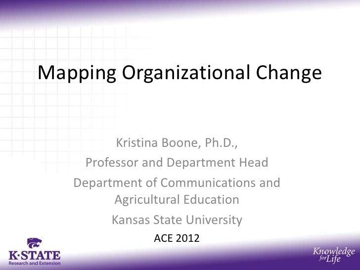 Mapping Organizational Change          Kristina Boone, Ph.D.,    Professor and Department Head   Department of Communicati...