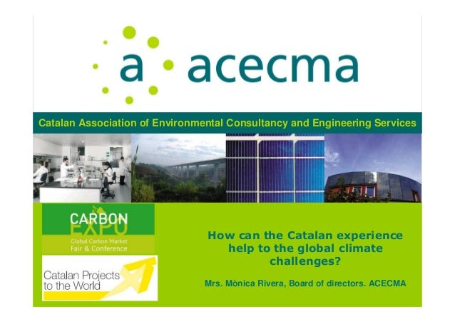 How can the Catalan experiencehelp to the global climatechallenges?Mrs. Mònica Rivera, Board of directors. ACECMACatalan A...