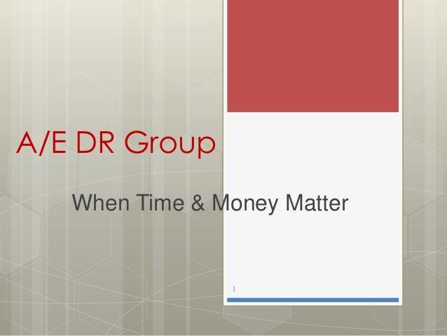A/E DR Group   When Time & Money Matter                1