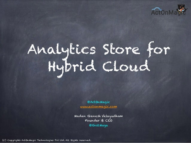 (C) Copyrights ActOnMagic Technologies Pvt Ltd. All Rights reserved. Analytics Store for Hybrid Cloud @ActOnMagic www.acto...