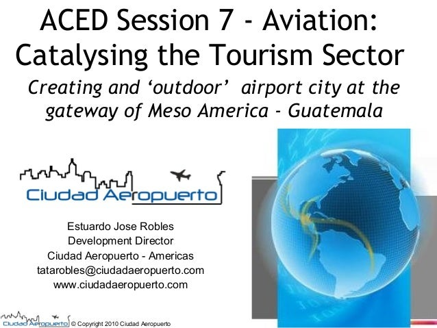 ACED Session 7 - Aviation: Catalysing the Tourism Sector Creating and 'outdoor' airport city at the gateway of Meso Americ...