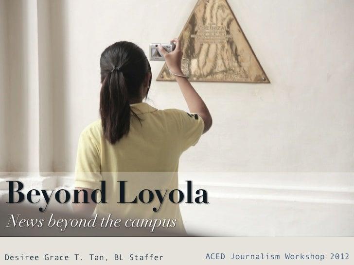 Beyond LoyolaNews beyond the campusDesiree Grace T. Tan, BL Staffer   ACED Journalism Workshop 2012