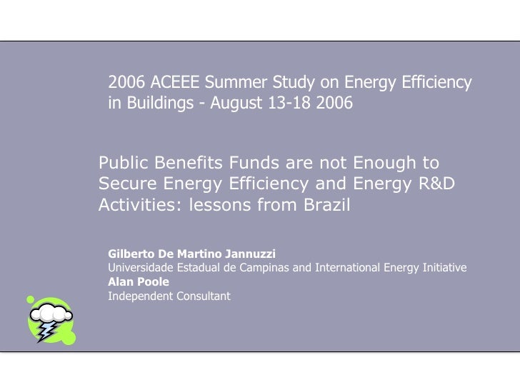 Public Benefits Funds are not Enough to Secure Energy Efficiency and Energy R&D Activities: lessons from Brazil Gilberto D...