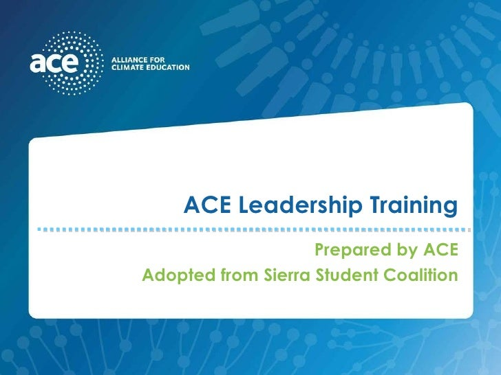 ACE Leadership Training Prepared by ACE Adopted from Sierra Student Coalition