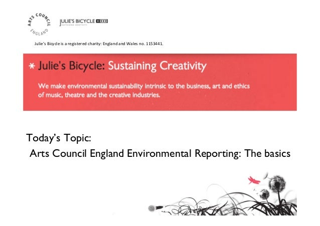 Today's Topic: 	  Arts Council England Environmental Reporting: The basics	  Julie's	   Bicycle	   is	   a	   registered	 ...