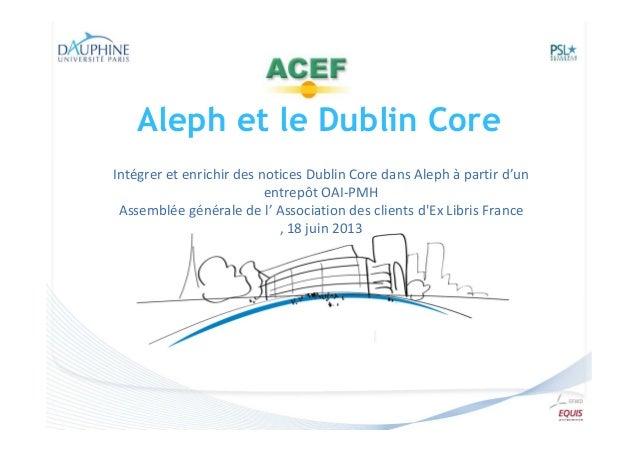 Aleph et le Dublin Core Intégrer et enrichir des notices Dublin Core dans Aleph à partir d'un entrepôt OAI-PMH Assemblée g...