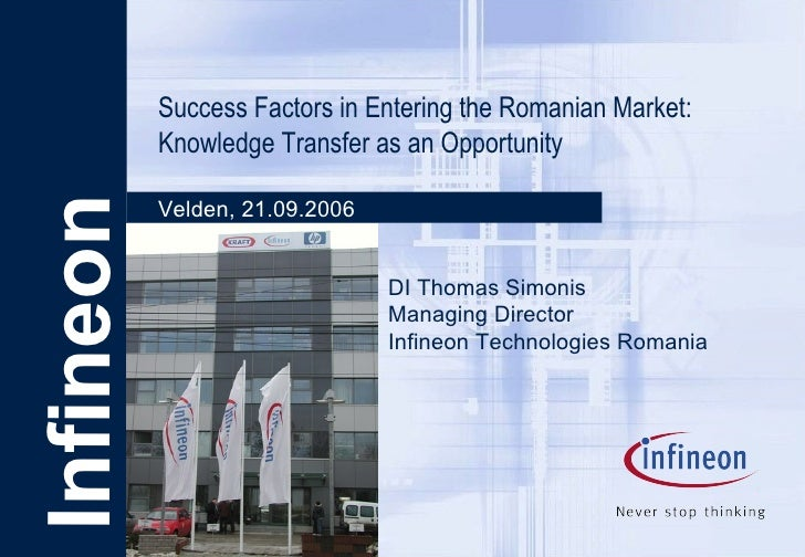 Infineon Success Factors in Entering the Romanian Market: Knowledge Transfer as an Opportunity Velden, 21.09.2006 DI Thoma...
