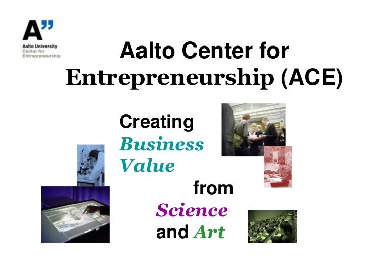 Aalto Center for Entrepreneurship (ACE)<br />Creating<br />Business<br />Value<br />fromScienceandArt<br />