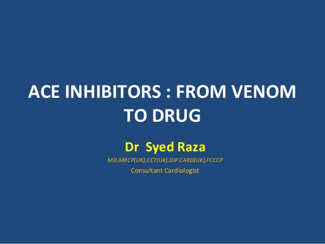 ACE INHIBITORS : FROM VENOM TO DRUG Dr Syed Raza MD,MRCP(UK),CCT(UK),DIP.CARD(UK),FCCCP Consultant Cardiologist