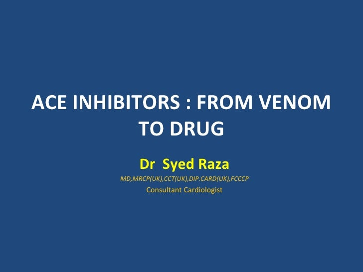 ACE INHIBITORS : FROM VENOM           TO DRUG            Dr Syed Raza       MD,MRCP(UK),CCT(UK),DIP.CARD(UK),FCCCP        ...