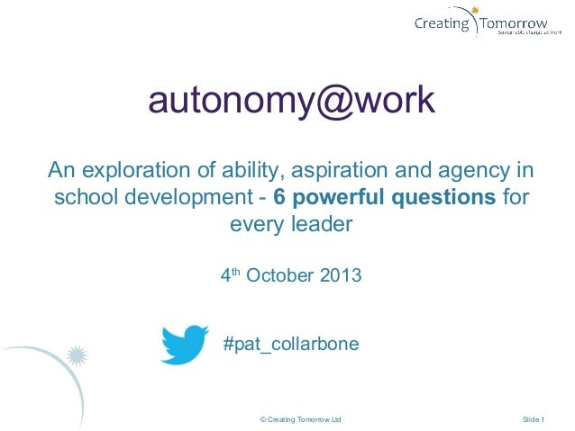 © Creating Tomorrow Ltd Slide 1 autonomy@work An exploration of ability, aspiration and agency in school development - 6 p...