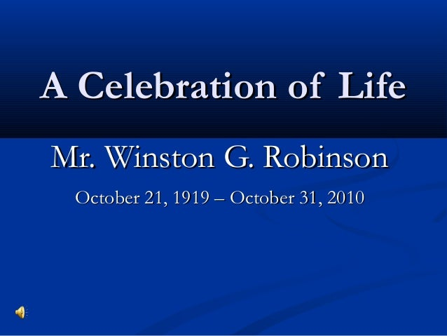 A Celebration of LifeA Celebration of Life Mr. Winston G. RobinsonMr. Winston G. Robinson October 21, 1919 – October 31, 2...