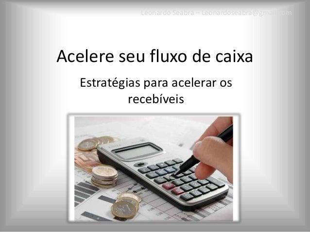 Leonardo Seabra – Leonardoseabra@gmail.comAcelere seu fluxo de caixa   Estratégias para acelerar os            recebíveis