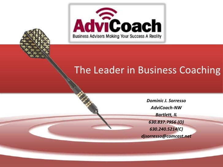 The Leader in Business Coaching<br />Dominic J. Sorresso<br />AdviCoach-NW<br />Bartlett, IL<br />630.837.7956 (O)<br />63...