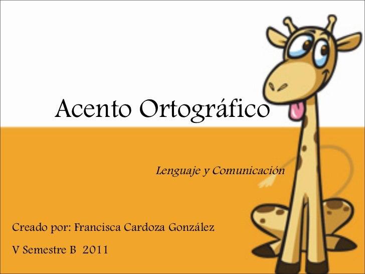 Acento Ortográfico Creado por: Francisca Cardoza González  V Semestre B  2011 Lenguaje y Comunicación