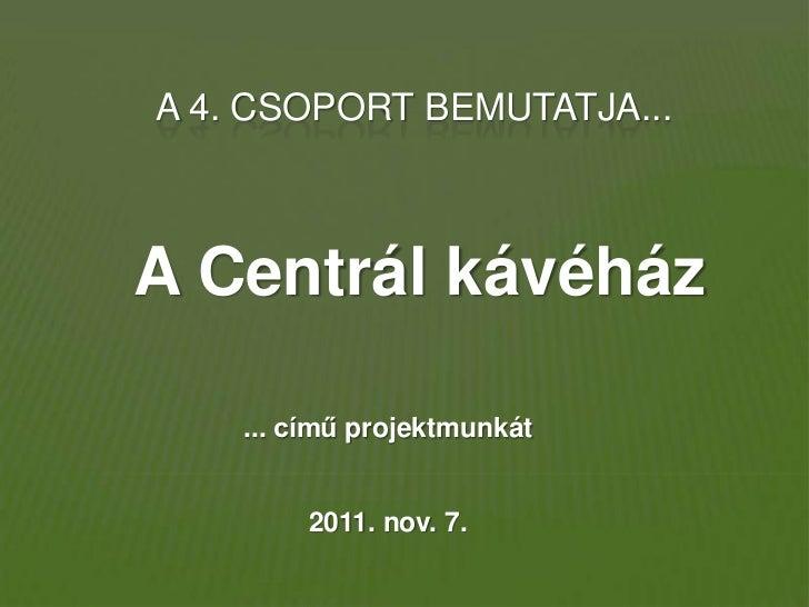 A 4. CSOPORT BEMUTATJA...A Centrál kávéház    ... című projektmunkát        2011. nov. 7.