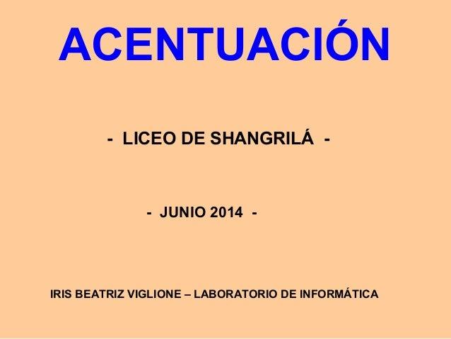 ACENTUACIÓN - LICEO DE SHANGRILÁ - - JUNIO 2014 - IRIS BEATRIZ VIGLIONE – LABORATORIO DE INFORMÁTICA