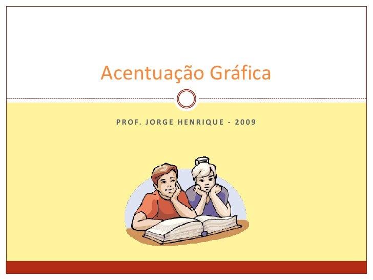 Prof. Jorge Henrique - 2009<br />Acentuação Gráfica<br />