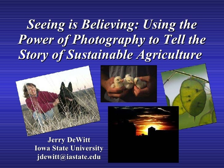 Seeing is Believing: Using the Power of Photography to Tell the Story of Sustainable Agriculture   Jerry DeWitt Iowa State...