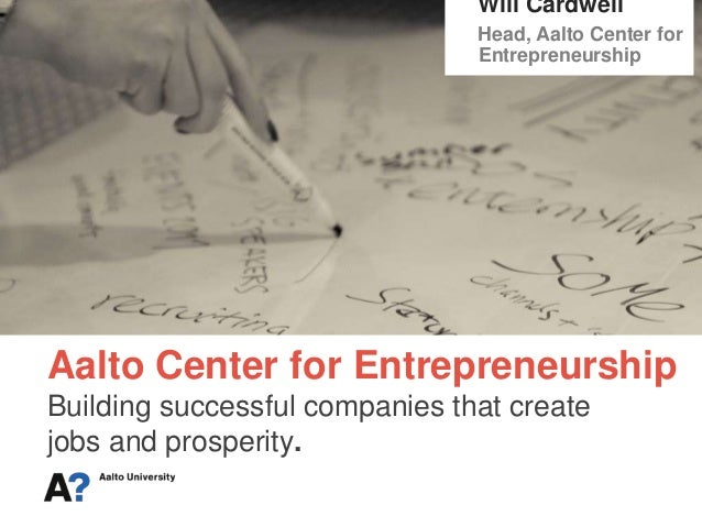 Aalto Center for Entrepreneurship Building successful companies that create jobs and prosperity. Will Cardwell Head, Aalto...