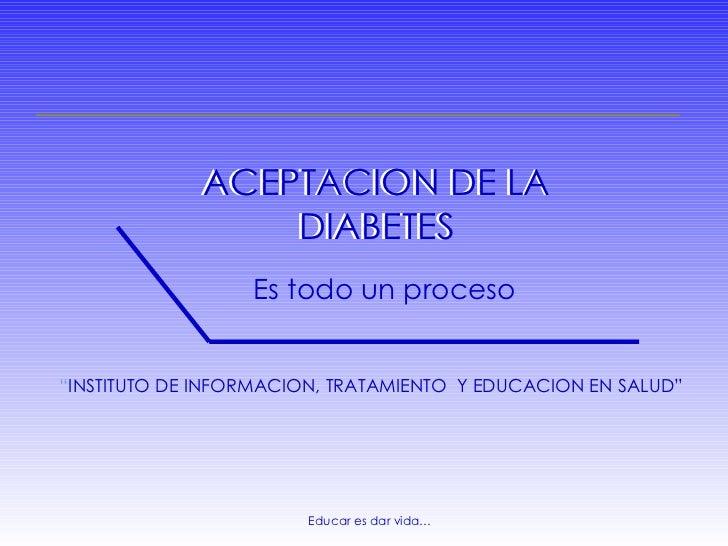 """Educar es dar vida… ACEPTACION DE LA DIABETES Es todo un proceso """" INSTITUTO DE INFORMACION, TRATAMIENTO  Y EDUCACION EN S..."""
