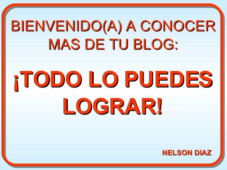 ¡TODO LO PUEDES LOGRAR! BIENVENIDO(A) A CONOCER MAS DE TU BLOG: NELSON DIAZ + +