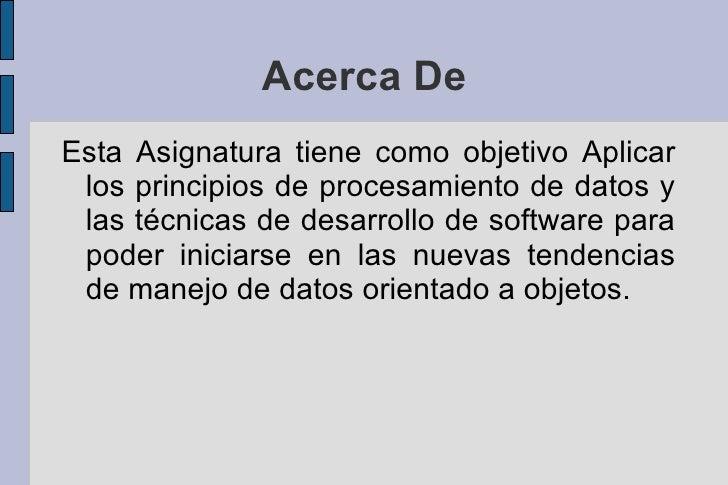 Acerca De <ul>Esta Asignatura tiene como objetivo Aplicar los principios de procesamiento de datos y las técnicas de desar...
