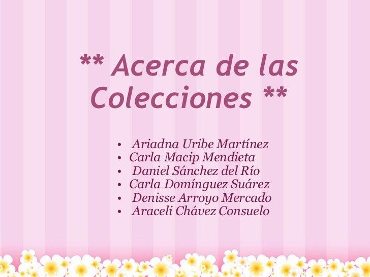 ** Acerca de las Colecciones ** <ul><ul><li> Ariadna UribeMartínez </li></ul></ul><ul><ul><li>Carla Macip Mendieta </li...