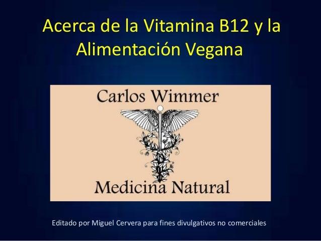 Acerca de la Vitamina B12 y la Alimentación Vegana  Editado por Miguel Cervera para fines divulgativos no comerciales