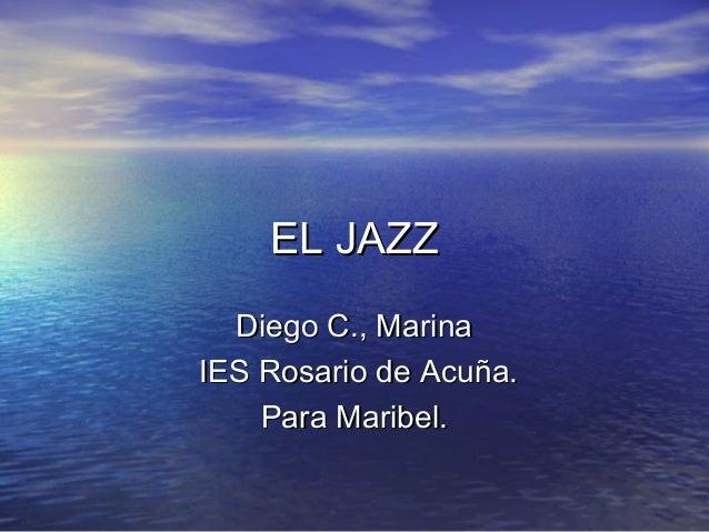 EL JAZZEL JAZZ Diego C., MarinaDiego C., Marina IES Rosario de Acuña.IES Rosario de Acuña. Para Maribel.Para Maribel.