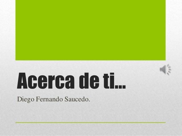 Acerca de ti… Diego Fernando Saucedo.