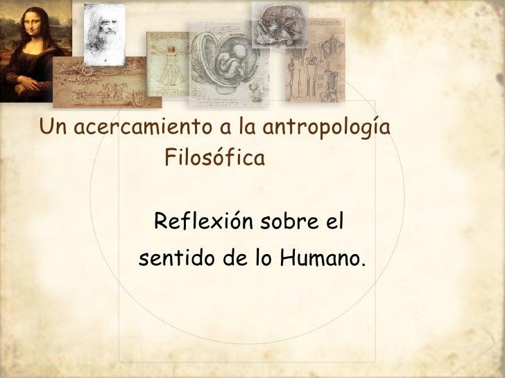 Un acercamiento a la antropología Filosófica <ul><li>Reflexión sobre el  </li></ul><ul><li>sentido de lo Humano. </li></ul>