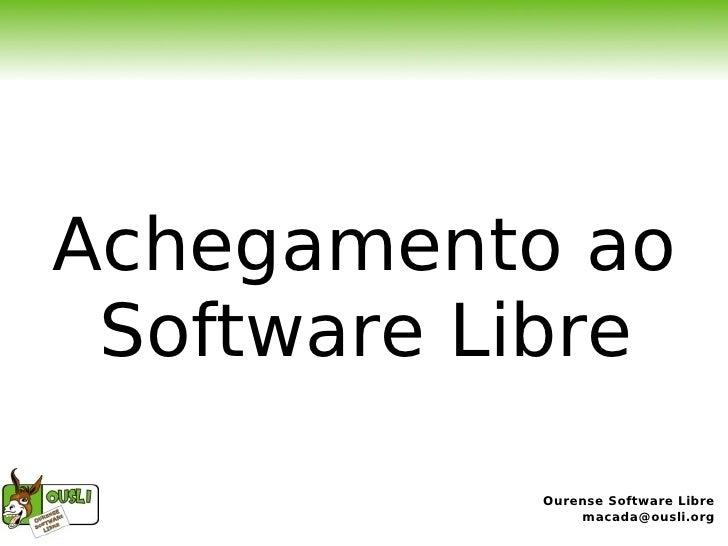Achegamento ao  Software Libre             Ourense Software Libre                macada@ousli.org