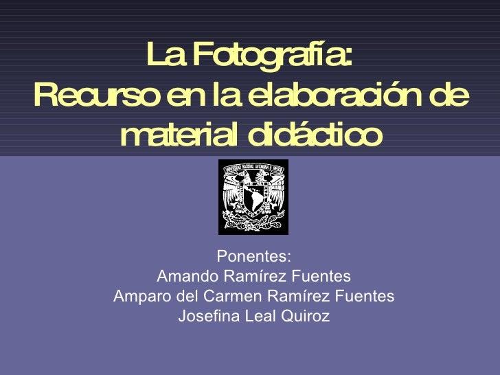 La Fotografía: Recurso en la elaboración de material didáctico Ponentes: Amando Ramírez Fuentes Amparo del Carmen Ramírez ...