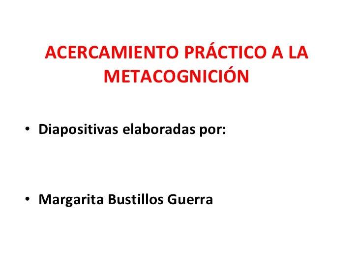 ACERCAMIENTO PRÁCTICO A LA METACOGNICIÓN <ul><li>Diapositivas elaboradas por: </li></ul><ul><li>Margarita Bustillos Guerra...