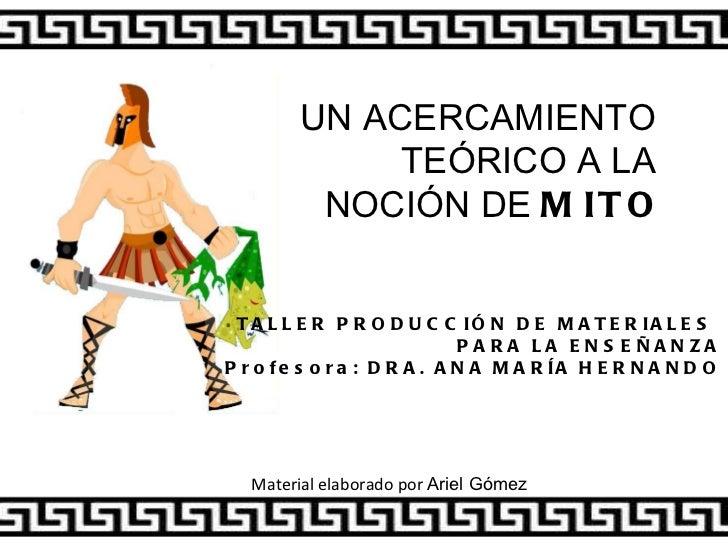 UN ACERCAMIENTO  TEÓRICO A LA  NOCIÓN DE  MITO TALLER PRODUCCIÓN DE MATERIALES  PARA LA ENSEÑANZA Profesora: DRA. ANA MARÍ...