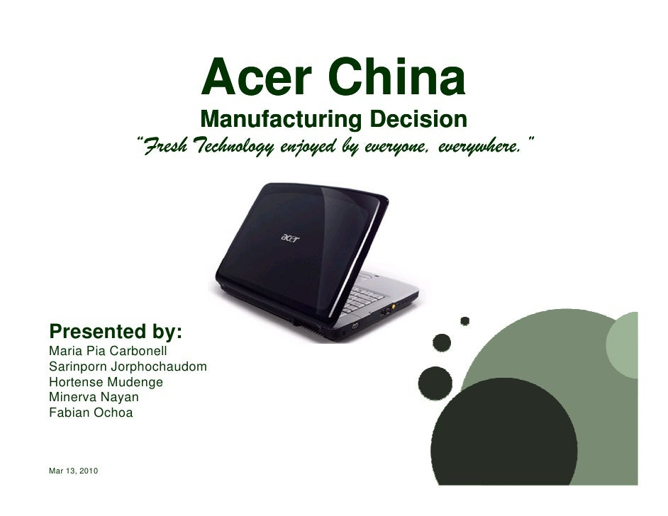 """Acer China                        Manufacturing Decision                """"Fresh Technology enjoyed by everyone, everywhere...."""