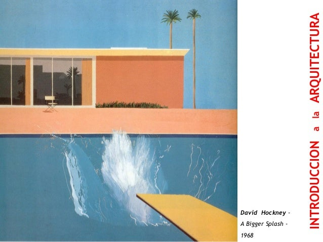LA CASA DEL PRAGMATISMO  David Hockney -  A Bigger Splash -  1968  INTRODUCCION a la ARQUITECTURA