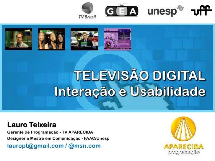 Lauro Teixeira Gerente de Programação - TV APARECIDA Designer e Mestre em Comunicação - FAAC/Unesp lauropt@gmail.com / @ms...
