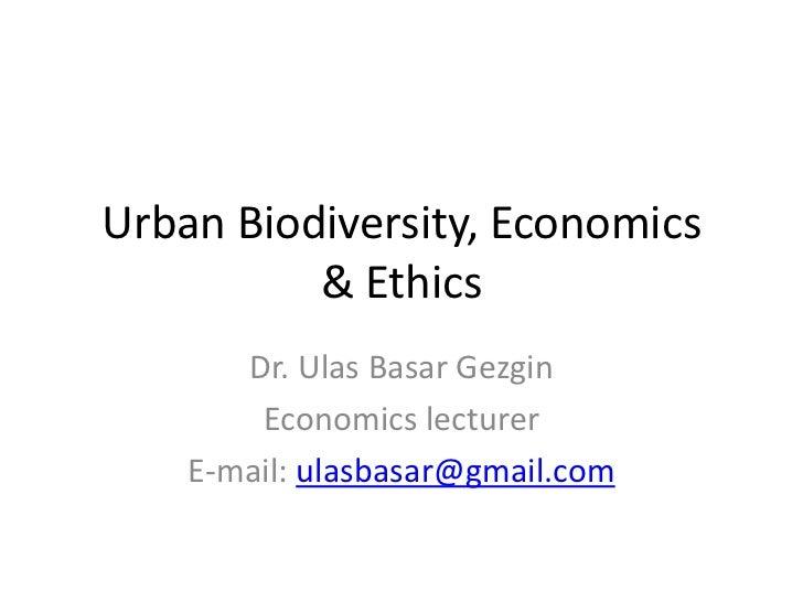 Urban Biodiversity, Economics          & Ethics       Dr. Ulas Basar Gezgin        Economics lecturer    E-mail: ulasbasar...