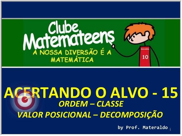 ACERTANDO O ALVO - 15 by Prof. Materaldo ORDEM – CLASSE VALOR POSICIONAL – DECOMPOSIÇÃO