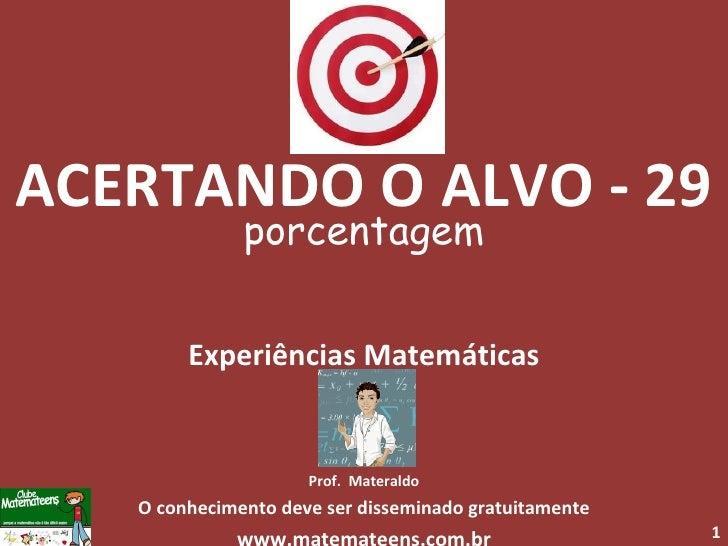 ACERTANDO O ALVO - 29 porcentagem Experiências Matemáticas Prof.  Materaldo O conhecimento deve ser disseminado gratuitame...