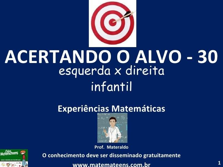 ACERTANDO O ALVO - 30 esquerda x direita infantil Experiências Matemáticas Prof.  Materaldo O conhecimento deve ser dissem...