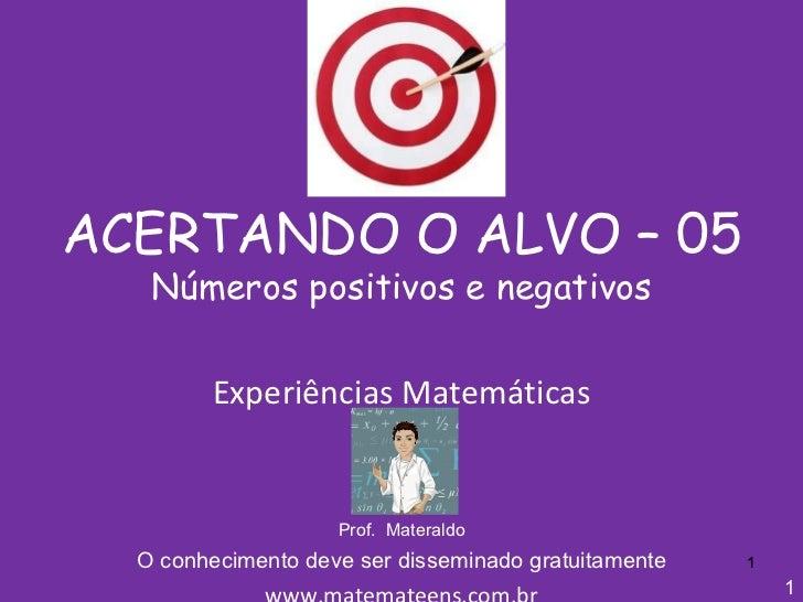 ACERTANDO O ALVO – 05 Números positivos e negativos Experiências Matemáticas Prof.  Materaldo O conhecimento deve ser diss...
